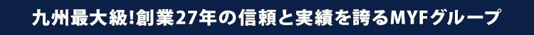 九州最大級!創業27年の信頼と実績を誇るMYFグループ